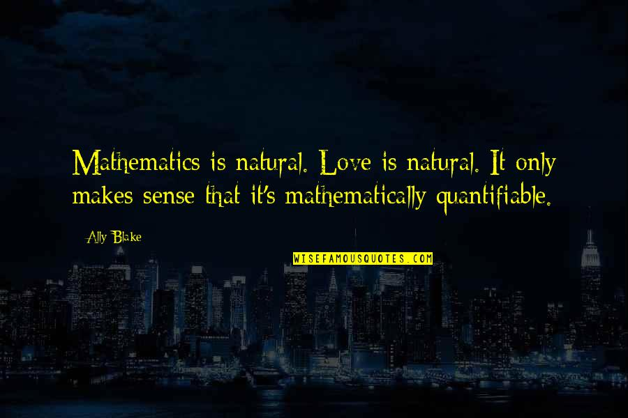 Love Makes No Sense Quotes By Ally Blake: Mathematics is natural. Love is natural. It only