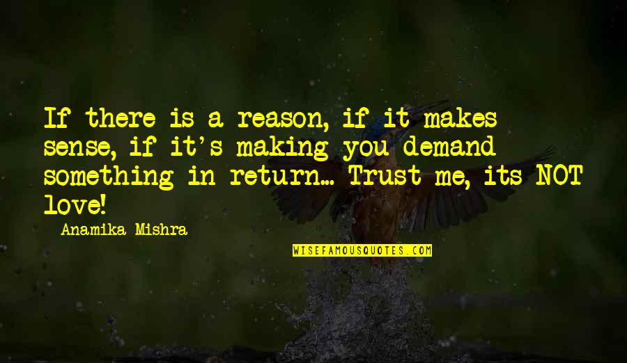 Love Makes No Sense Quotes By Anamika Mishra: If there is a reason, if it makes