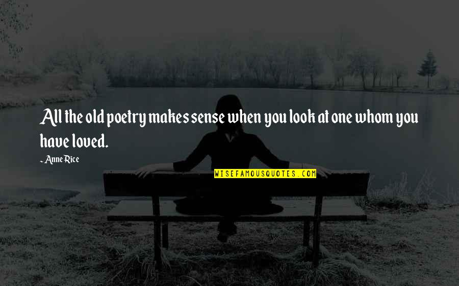 Love Makes No Sense Quotes By Anne Rice: All the old poetry makes sense when you