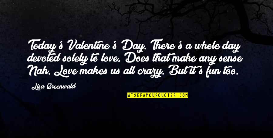Love Makes No Sense Quotes By Lisa Greenwald: Today's Valentine's Day. There's a whole day devoted