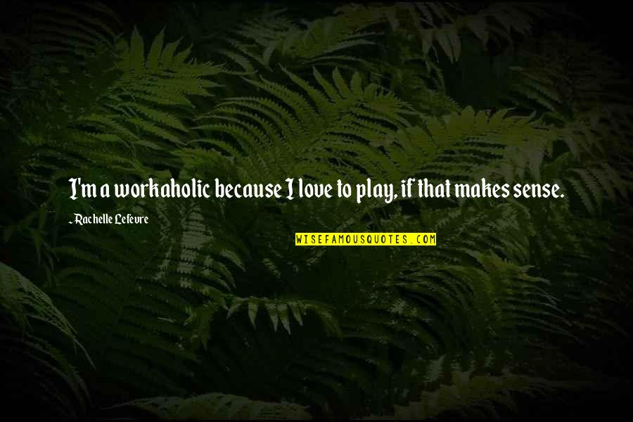 Love Makes No Sense Quotes By Rachelle Lefevre: I'm a workaholic because I love to play,