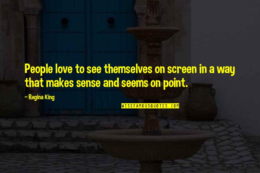 Love Makes No Sense Quotes By Regina King: People love to see themselves on screen in