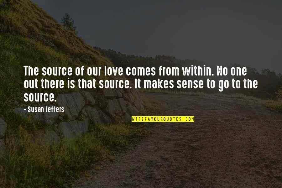 Love Makes No Sense Quotes By Susan Jeffers: The source of our love comes from within.