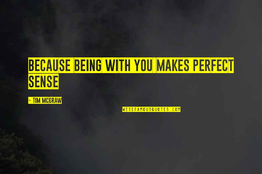 Love Makes No Sense Quotes By Tim McGraw: because being with you makes perfect sense