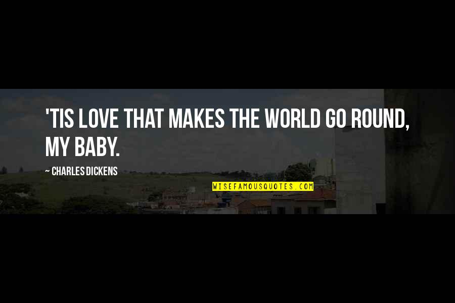 Love Makes The World Go Round Quotes By Charles Dickens: 'Tis love that makes the world go round,