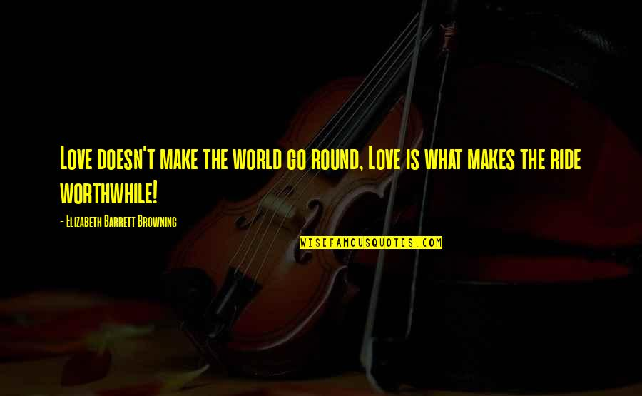 Love Makes The World Go Round Quotes By Elizabeth Barrett Browning: Love doesn't make the world go round, Love