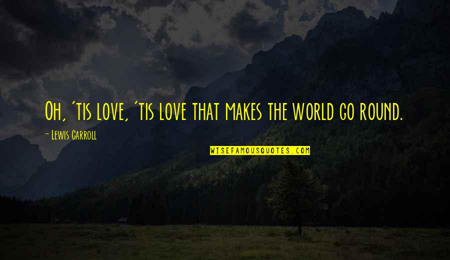 Love Makes The World Go Round Quotes By Lewis Carroll: Oh, 'tis love, 'tis love that makes the