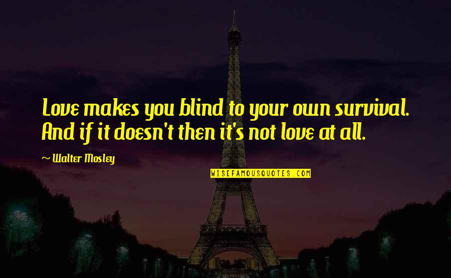 Love Makes You Blind Quotes By Walter Mosley: Love makes you blind to your own survival.