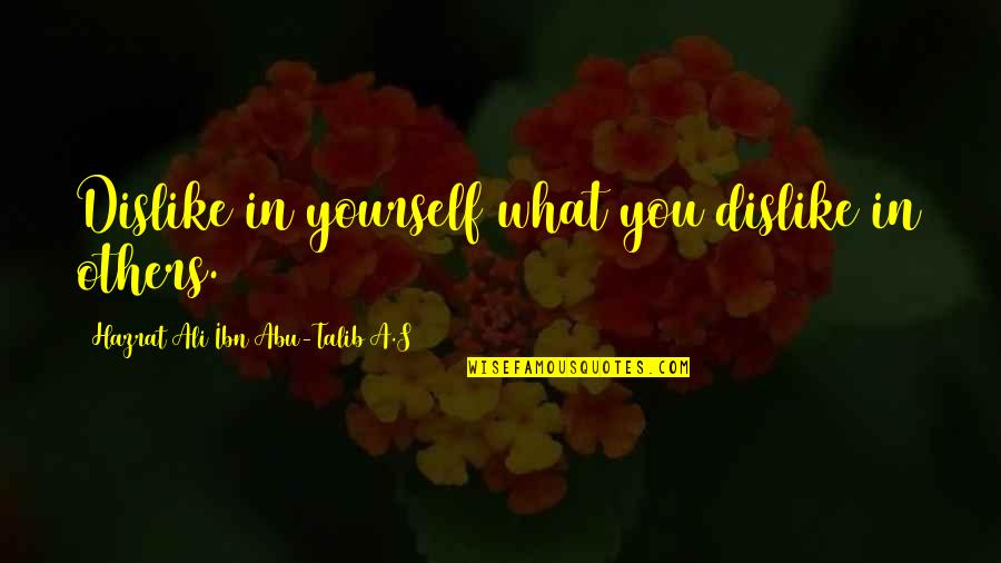 Love Making You Cry Quotes By Hazrat Ali Ibn Abu-Talib A.S: Dislike in yourself what you dislike in others.
