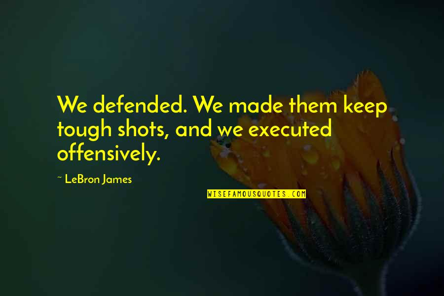Love Making You Cry Quotes By LeBron James: We defended. We made them keep tough shots,