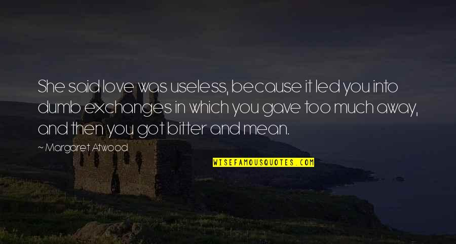 Love Margaret Atwood Quotes By Margaret Atwood: She said love was useless, because it led