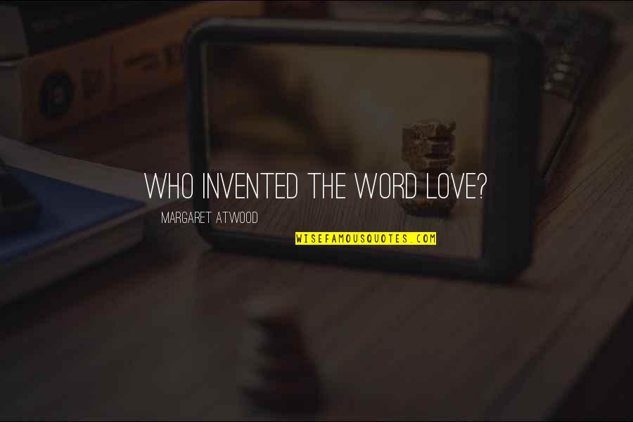Love Margaret Atwood Quotes By Margaret Atwood: Who invented the word love?