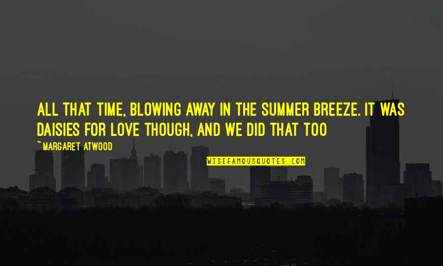 Love Margaret Atwood Quotes By Margaret Atwood: All that time, blowing away in the summer