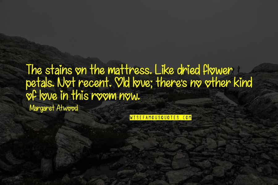 Love Margaret Atwood Quotes By Margaret Atwood: The stains on the mattress. Like dried flower