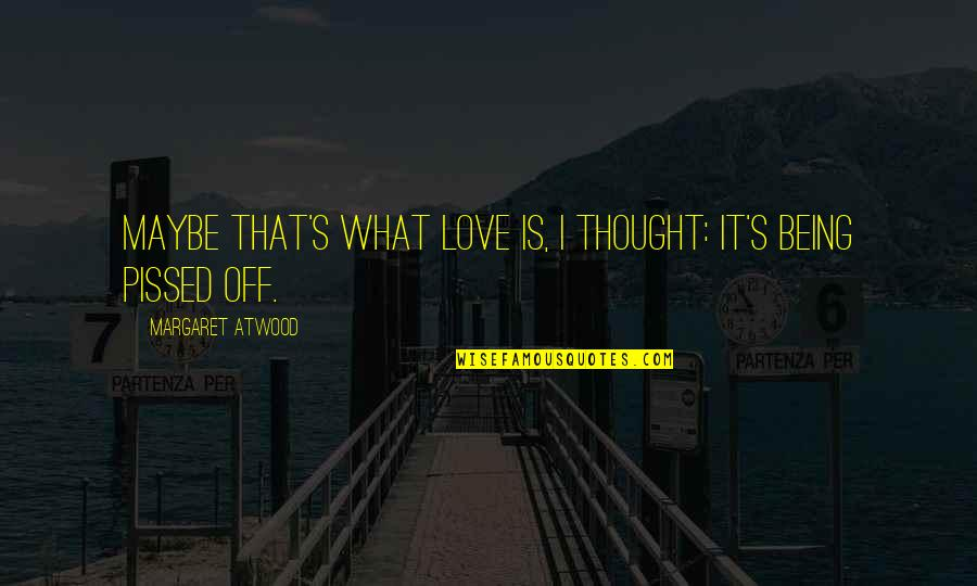 Love Margaret Atwood Quotes By Margaret Atwood: Maybe that's what love is, I thought: it's