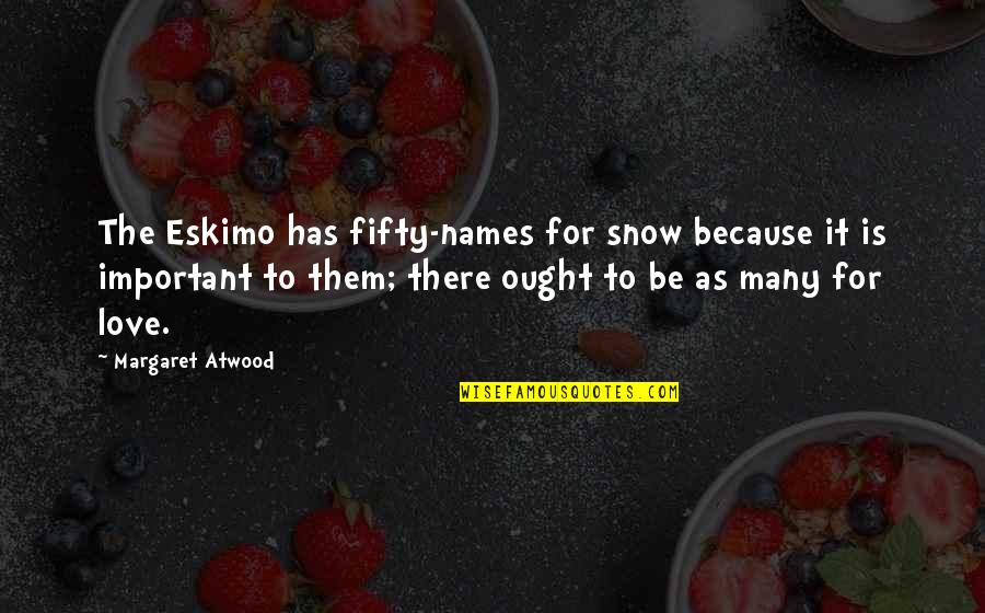 Love Margaret Atwood Quotes By Margaret Atwood: The Eskimo has fifty-names for snow because it