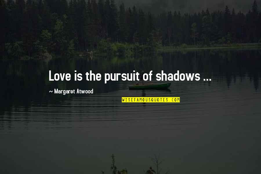 Love Margaret Atwood Quotes By Margaret Atwood: Love is the pursuit of shadows ...