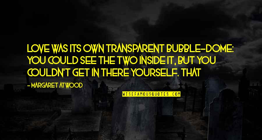 Love Margaret Atwood Quotes By Margaret Atwood: Love was its own transparent bubble-dome: you could