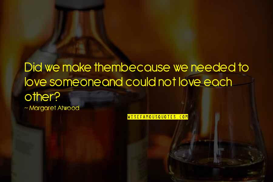 Love Margaret Atwood Quotes By Margaret Atwood: Did we make thembecause we needed to love