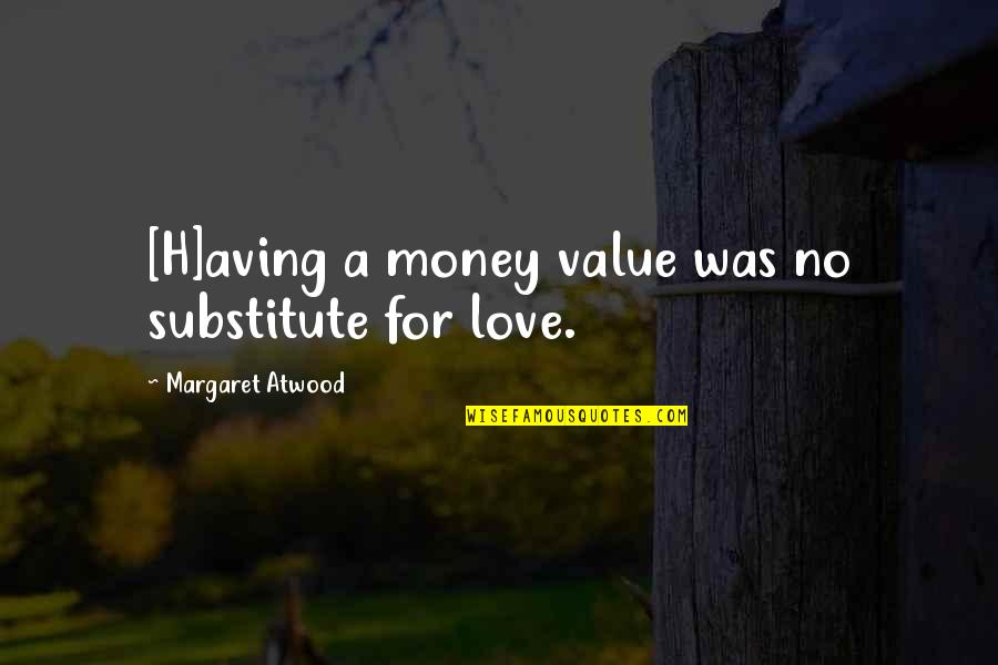 Love Margaret Atwood Quotes By Margaret Atwood: [H]aving a money value was no substitute for