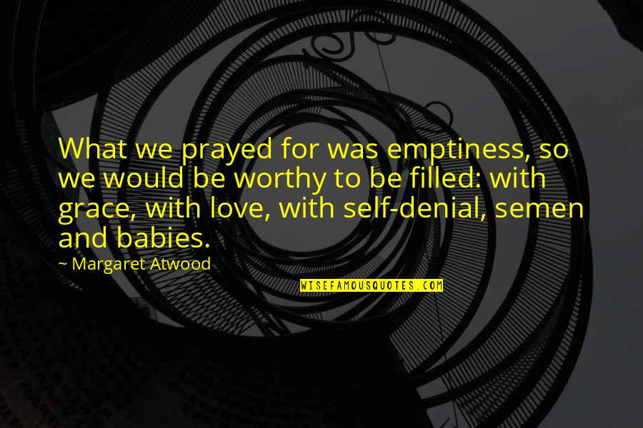 Love Margaret Atwood Quotes By Margaret Atwood: What we prayed for was emptiness, so we