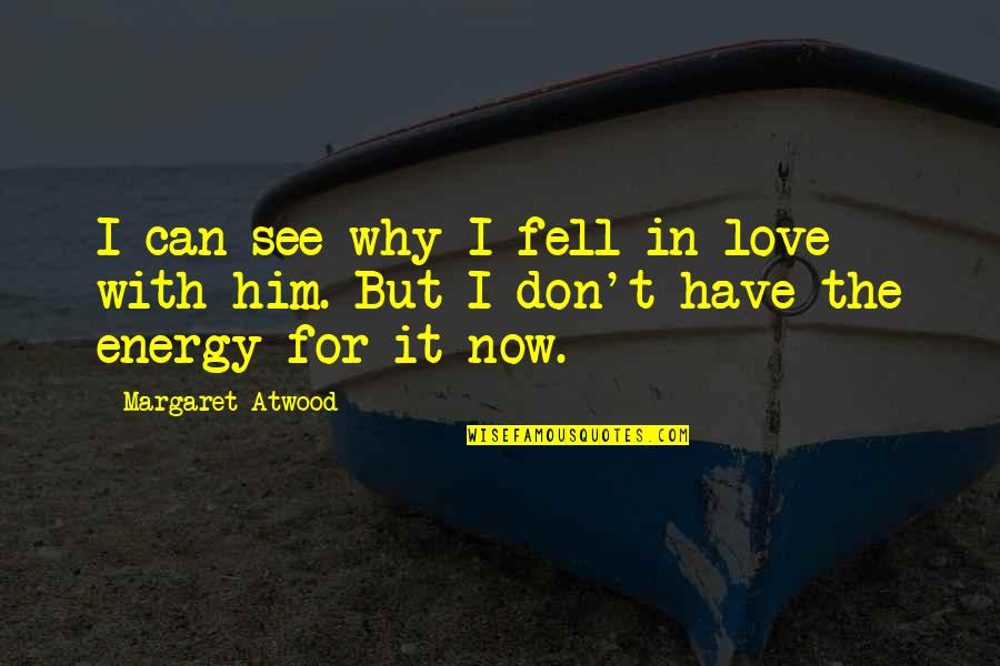 Love Margaret Atwood Quotes By Margaret Atwood: I can see why I fell in love