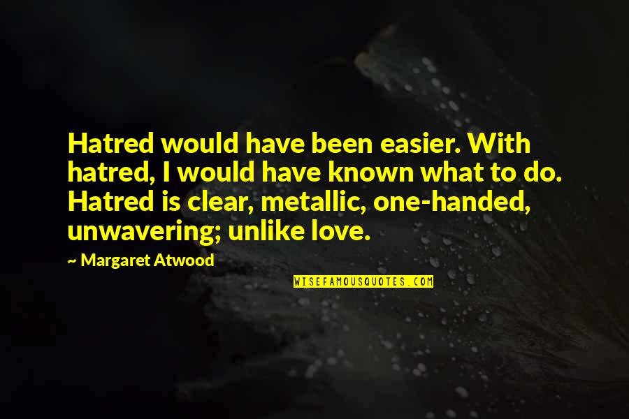 Love Margaret Atwood Quotes By Margaret Atwood: Hatred would have been easier. With hatred, I