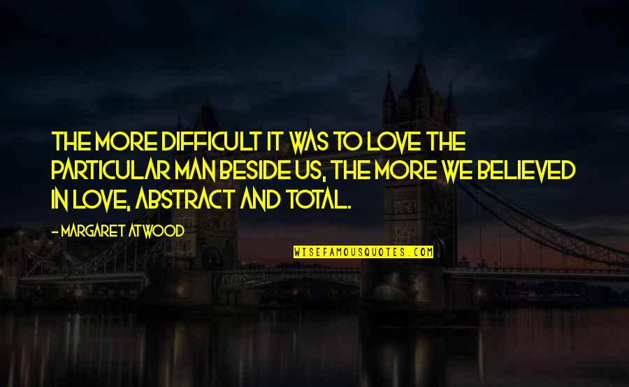 Love Margaret Atwood Quotes By Margaret Atwood: The more difficult it was to love the