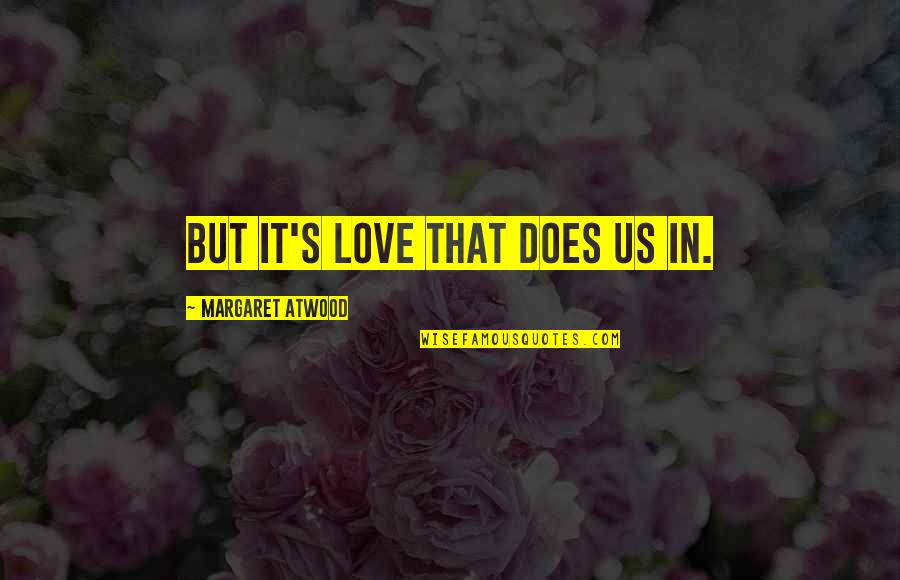 Love Margaret Atwood Quotes By Margaret Atwood: But it's love that does us in.