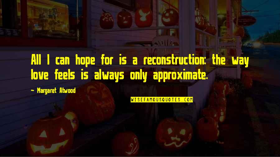 Love Margaret Atwood Quotes By Margaret Atwood: All I can hope for is a reconstruction: