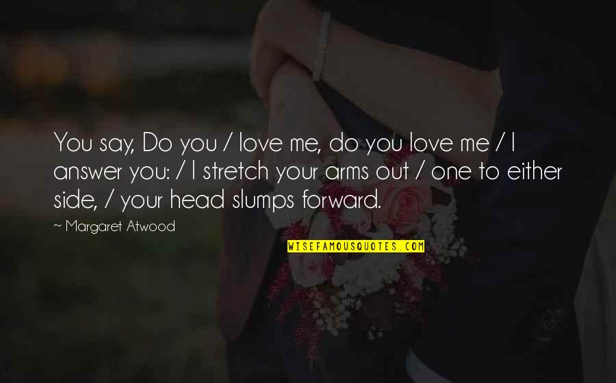 Love Margaret Atwood Quotes By Margaret Atwood: You say, Do you / love me, do