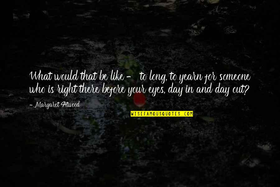 Love Margaret Atwood Quotes By Margaret Atwood: What would that be like - to long,