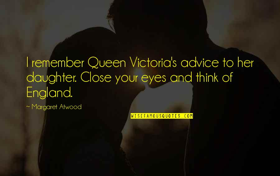 Love Margaret Atwood Quotes By Margaret Atwood: I remember Queen Victoria's advice to her daughter.