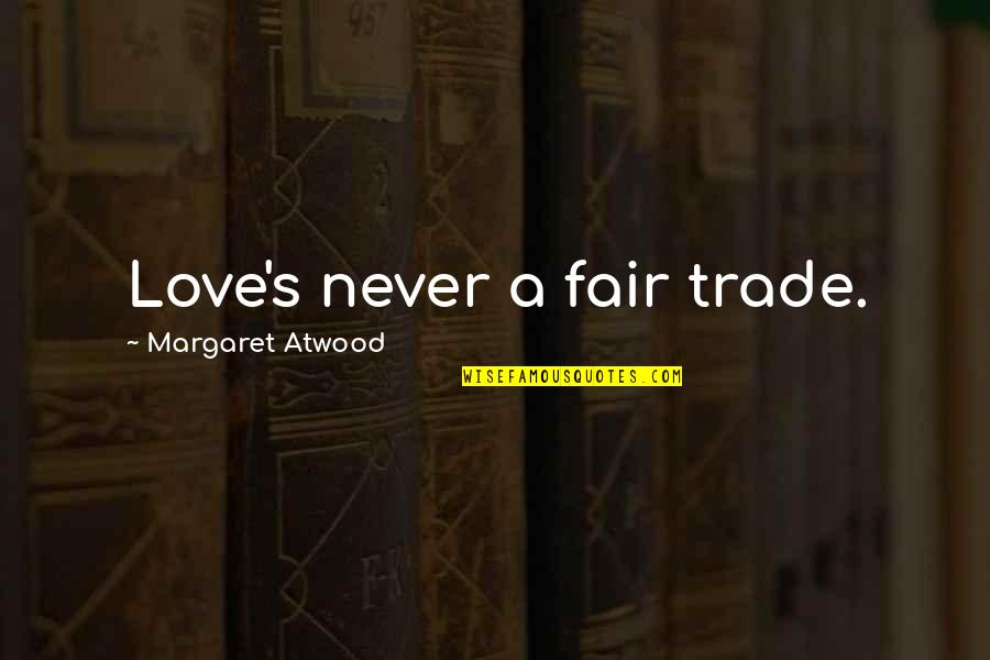 Love Margaret Atwood Quotes By Margaret Atwood: Love's never a fair trade.