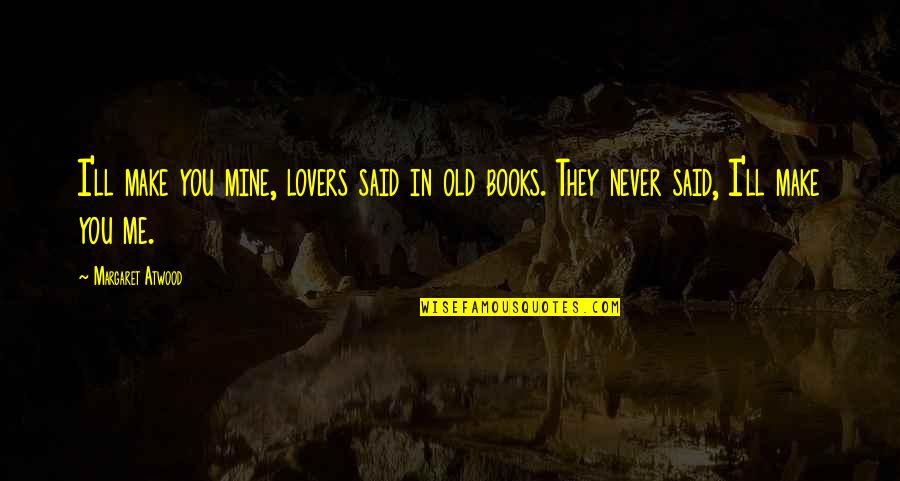 Love Margaret Atwood Quotes By Margaret Atwood: I'll make you mine, lovers said in old