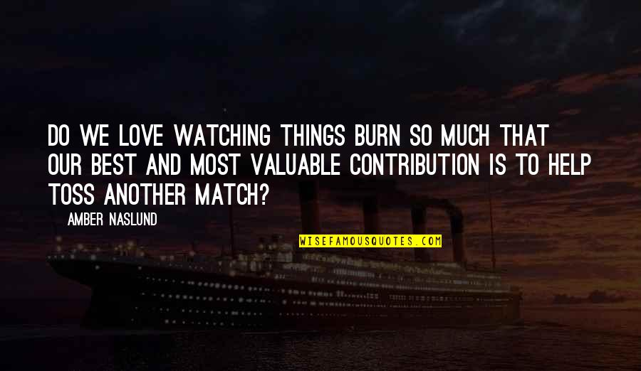 Love Match Quotes By Amber Naslund: Do we love watching things burn so much