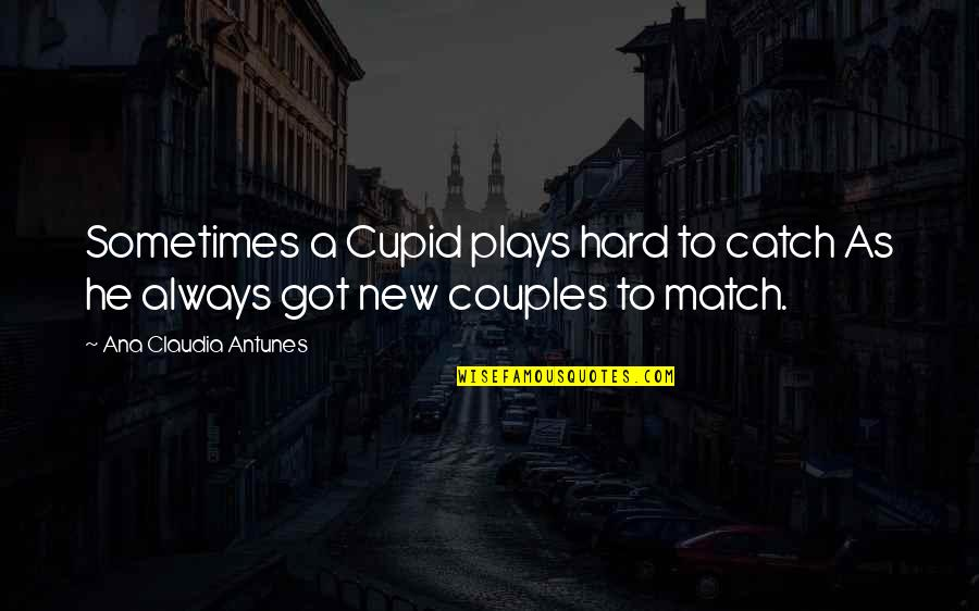 Love Match Quotes By Ana Claudia Antunes: Sometimes a Cupid plays hard to catch As