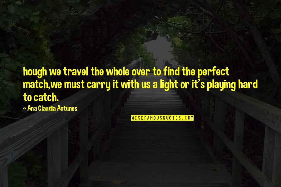 Love Match Quotes By Ana Claudia Antunes: hough we travel the whole over to find