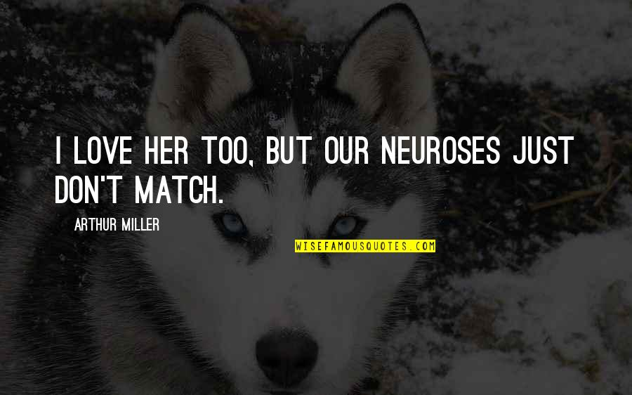 Love Match Quotes By Arthur Miller: I love her too, but our neuroses just