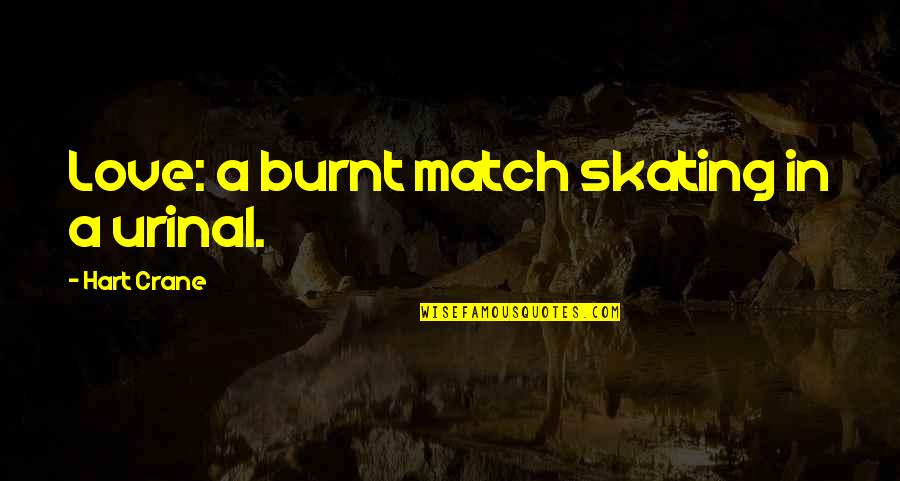 Love Match Quotes By Hart Crane: Love: a burnt match skating in a urinal.