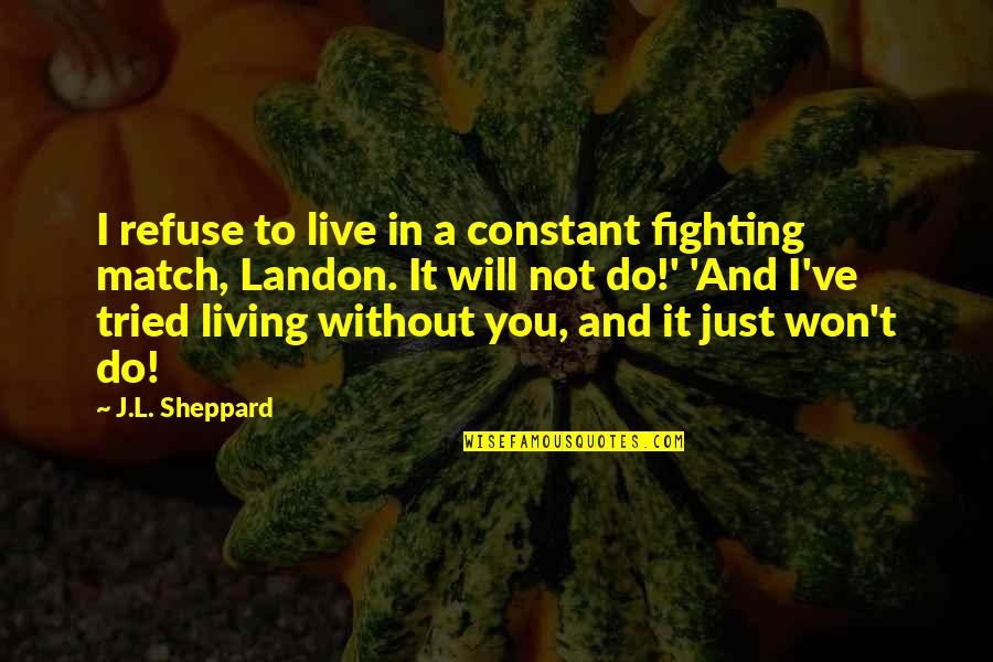 Love Match Quotes By J.L. Sheppard: I refuse to live in a constant fighting
