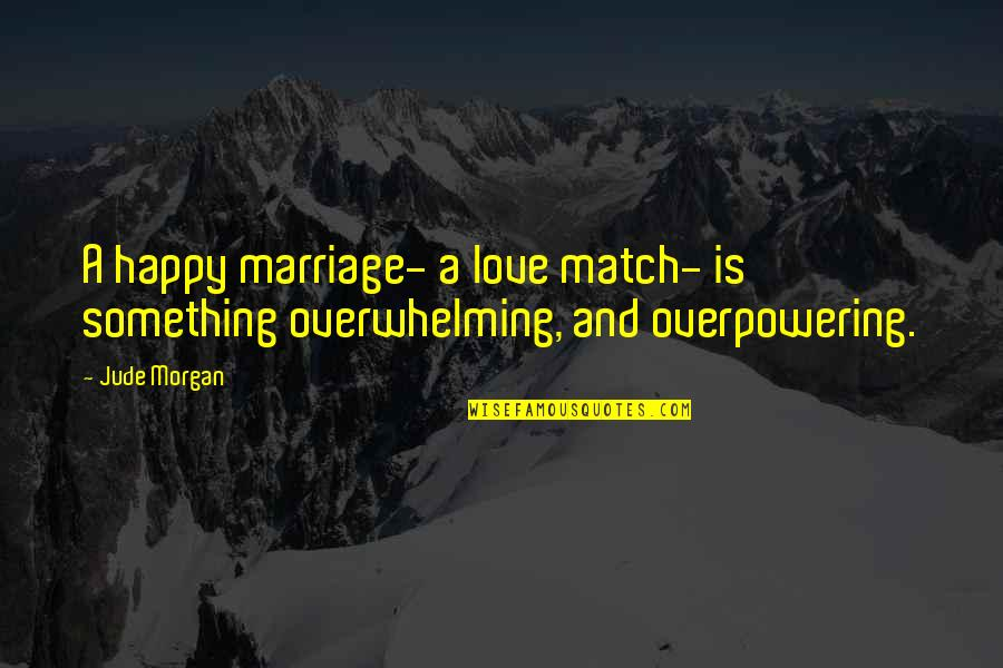 Love Match Quotes By Jude Morgan: A happy marriage- a love match- is something