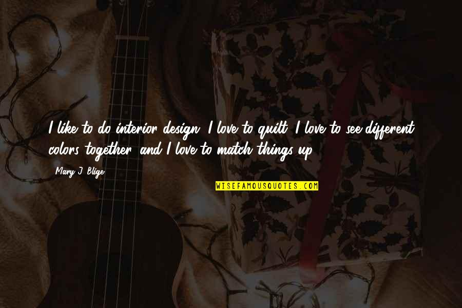 Love Match Quotes By Mary J. Blige: I like to do interior design, I love