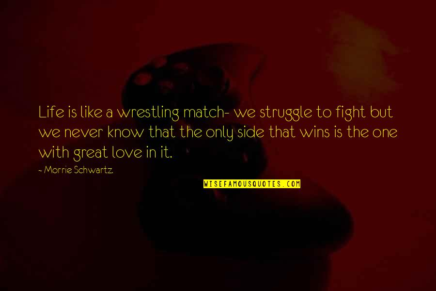 Love Match Quotes By Morrie Schwartz.: Life is like a wrestling match- we struggle