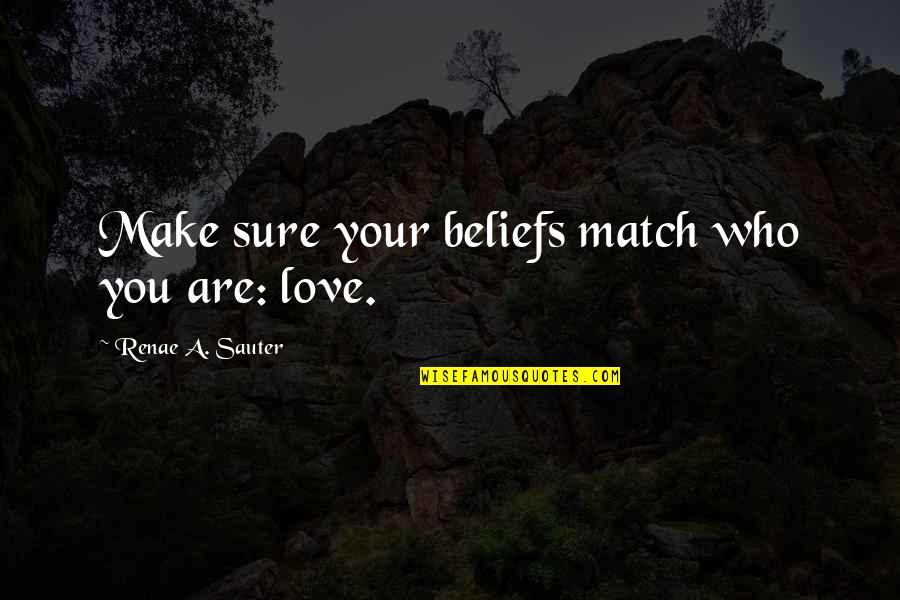 Love Match Quotes By Renae A. Sauter: Make sure your beliefs match who you are: