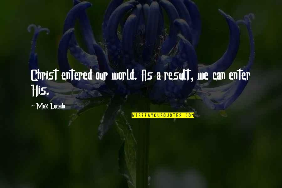 Love Max Lucado Quotes By Max Lucado: Christ entered our world. As a result, we