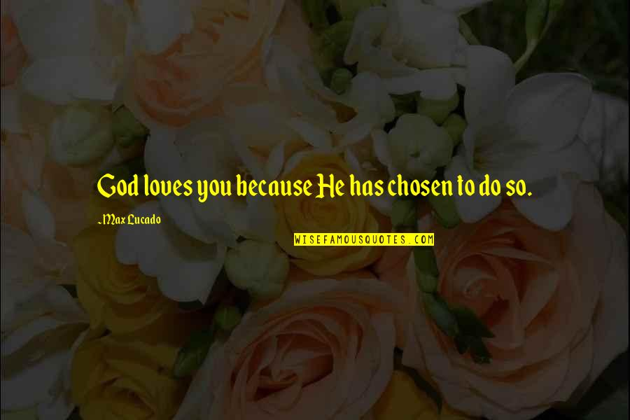 Love Max Lucado Quotes By Max Lucado: God loves you because He has chosen to