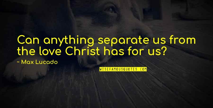 Love Max Lucado Quotes By Max Lucado: Can anything separate us from the love Christ