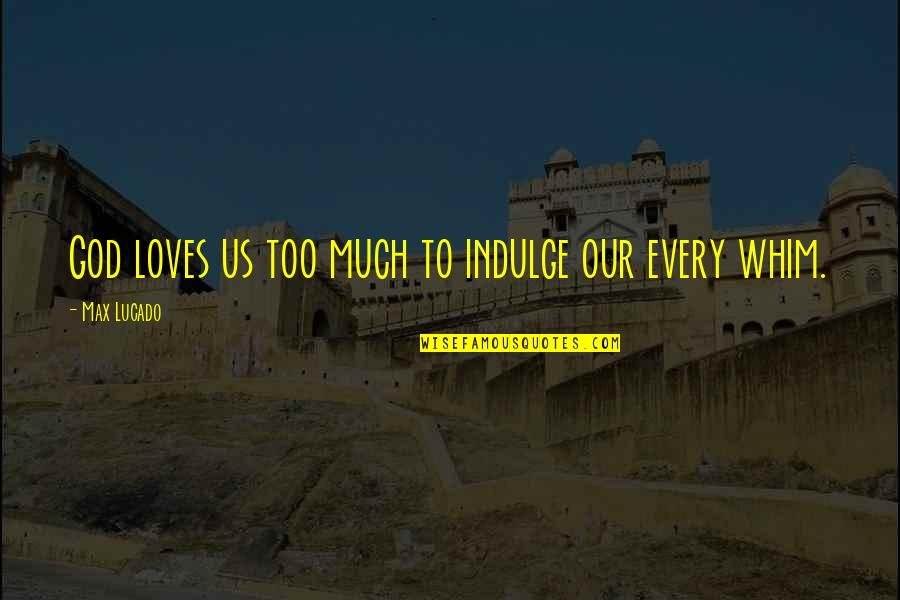 Love Max Lucado Quotes By Max Lucado: God loves us too much to indulge our