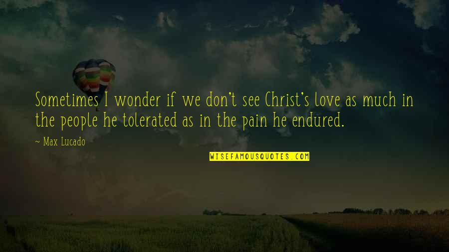 Love Max Lucado Quotes By Max Lucado: Sometimes I wonder if we don't see Christ's